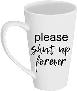 Please Shut Up Forever 17 oz Tall Latte Mug