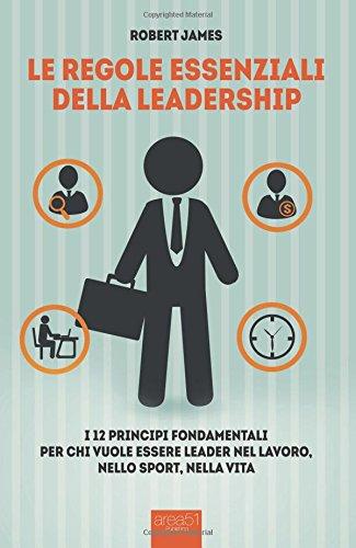 Le regole essenziali della leadership. I 12 principi fondamentali per chi vuole essere leader nel lavoro, nello sport, nella vita