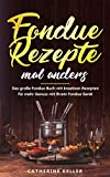 Fondue Rezepte mal anders: Das große Fondue Buch mit kreativen Rezepten für mehr Genuss mit Ihrem Fondue Gerät inkl. Dips und Brote (German Edition)