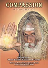 Compassion is Divine Service: Autobiography of Annai Siddha Rajakumar Guruji: Autobiography of Annai Siddha Rajakumar Guruji