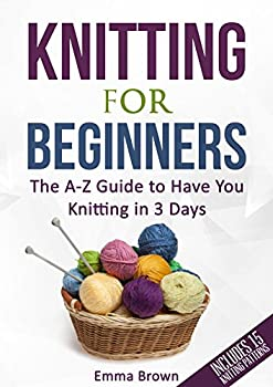 Knitting For Beginners  The A-Z Guide to Have You Knitting in 3 Days  Includes 15 Knitting Patterns