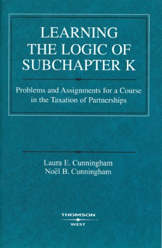 Learning the Logic of Subchapter K: Problems and Assignments for a Course in the Taxation of Partner