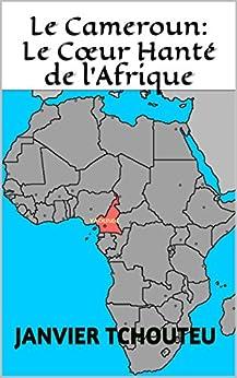 Le Cameroun: Le Cœur Hanté de l'Afrique par [Janvier Tchouteu, Janvier T. Chando, Janvier Chouteu-Chando]