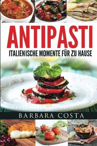 Antipasti-Italienische Momente fuer zu Hause: Einfache, traditionelle und raffinierte Spezialitäten Italiens
