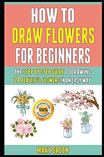 How To Draw Flowers For Beginners: The Step By Step Guide To Drawing 24 Beautiful Flowers In An Easy Way.