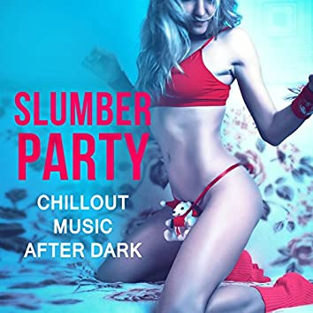 Slumber Party: Chillout Music After Dark, Late Night Songs, Chill Vibes at Moonlight, Ambient Soundscapes, Best Evening Lounge Background Music Collection
