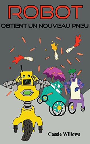 Robot Obtient un Nouveau Pneu: Vroum, Criiiiii, Bip (Les amis robots t. 5) (French Edition)