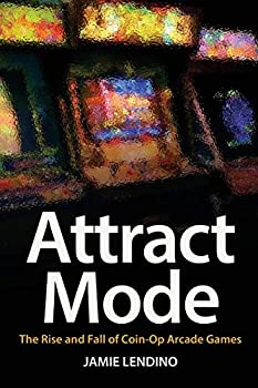 Attract Mode  The Rise and Fall of Coin-Op Arcade Games