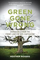 Green Gone Wrong: Dispatches from the Front Lines of Eco-Capitalism by Heather Rogers(2013-01-16)