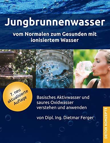 Jungbrunnenwasser: Vom Normalen zum Gesunden mit ionisiertem Wasser (DETOX KONZEPTE / Neue Wege zur Gesundheit)