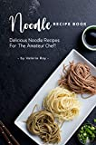 Noodle Recipe Book: Delicious Noodle Recipes for The Amateur Chef!