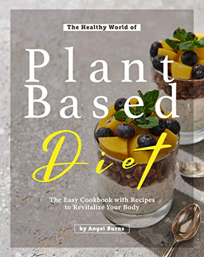 The Healthy World of Plant Based Diet: The Easy Cookbook with Recipes to Revitalize Your Body