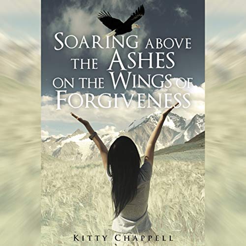 Soaring Above the Ashes on the Wings of Forgiveness audiobook cover art