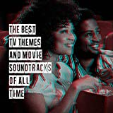 The Best Tv Themes and Movie Soundtracks of All Time