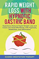 Rapid Weight Loss with Hypnotic Gastric Band: Experience Natural Rapid Weight Loss and Crave Less Food Effortlessly with Hypnosis, Meditation, and Affirmation