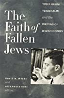 The Faith of Fallen Jews: Yosef Hayim Yerushalmi and the Writing of Jewish History (The Tauber Institute Series For The Study Of European Jewry)