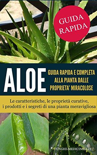 Aloe: guida rapida e completa alla pianta dalle proprietà miracolose: Le caratteristiche,le proprietà curative, i prodotti e i segreti di una pianta meravigliosa ... con la Natura Vol. 1) (Italian Edition)