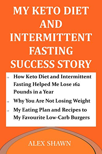 MY KETO DIET AND INTERMITTENT FASTING SUCCESS STORY: How Keto Diet and Intermittent Fasting Helped Me Lose 162 Pounds in a Year: My Eating Plan, Why You ... & Low-Carb Burger Recipes (English Edition)