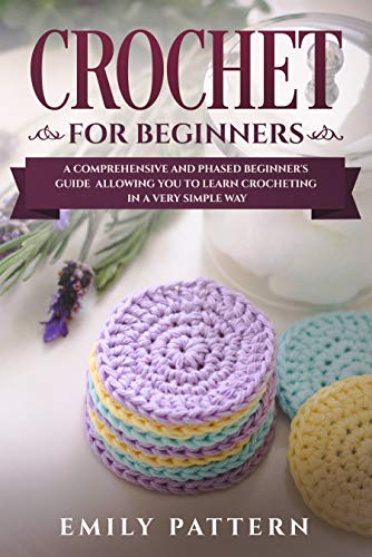 Crochet For Beginners: A Comprehensive and Phased Beginner's Guide Allowing You to Learn Crocheting in a Very Simple Way by [Emily Pattern]