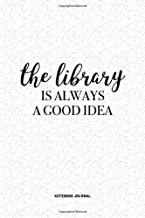 The Library Is Always A Good Idea: A 6 x 9 Inch Journal Diary Notebook With A Bold Text Font Slogan On A Matte Cover and 120 Blank Lined Pages