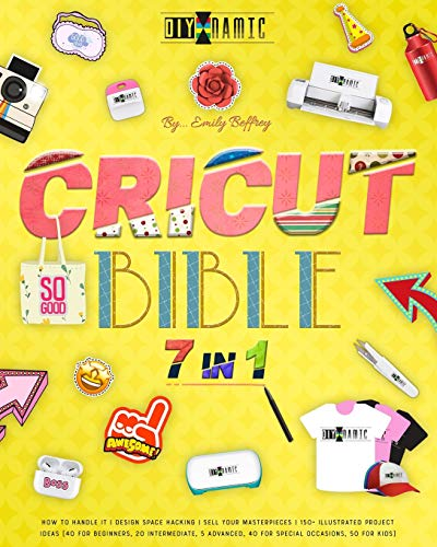 CRICUT BIBLE: How to Handle It | Design Space Hacking | 150+ Illustrated Project Ideas [40 for Beginners, 20 Intermediate, 5 Advanced, 40 Special Occasions, 50 Kids] | Sell Your Masterpieces