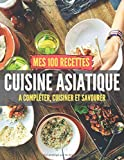 Mes 100 recettes cuisine asiatique - A compléter, cuisiner et savourer: Carnet, livre et cahier de cuisine à écrire, remplir & compléter soi-même I ... I chinoise I coréenne I indienne I japo