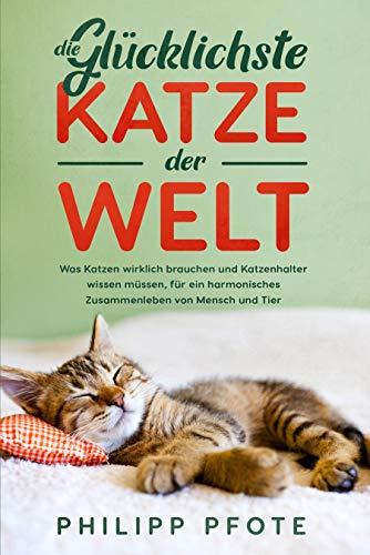 Die Glücklichste Katze der Welt: Was Katzen wirklich brauchen und Katzenhalter wissen müssen, für ein harmonisches Zusammenleben von Mensch und Tier (Katzenratgeber 1)