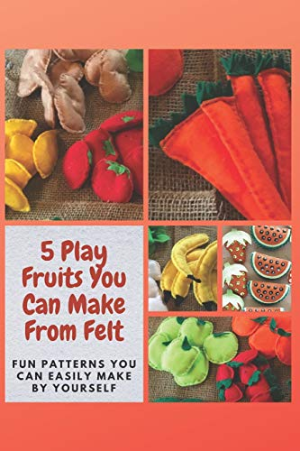 5 Play Fruits You Can Make From Felt: Fun Patterns You Can Easily Make by Yourself
