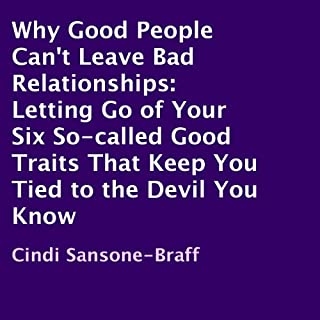Why Good People Can't Leave Bad Relationships     Letting Go of Your Six So-Called Good Traits That Keep You Tied to the Devil You Know              By:                                                                                                                                 Cindi Sansone-Braff                               Narrated by:                                                                                                                                 Rina Adachi                      Length: 6 hrs and 35 mins     60 ratings     Overall 4.2