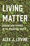 Levine, A: Living Matter: Seeking New Physics in the Biological World - Alexander Levine