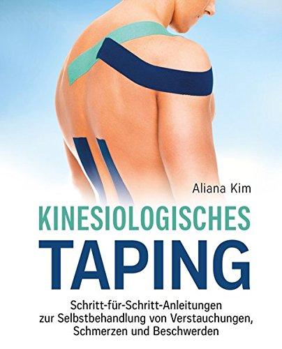 Kinesiologisches Taping: Schritt-für-Schritt-Anleitungen zur Selbstbehandlung von Verstauchungen, Schmerzen und Beschwerden