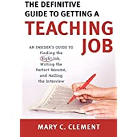 The Definitive Guide to Getting a Teaching Job: An Insider's Guide to Finding the Right Job, Writing the Perfect Resume, and Nailing the Interview by Mary C. Clement (2007-06-15)