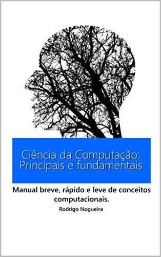 Ciência da Computação: Principais e Fundamentais: Manual breve, rápido e leve de conceitos computacionais. (Ciência da Computação e seus Conceitos)