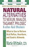 Natural Alternatives to Nexium, Maalox, Tagament, Prilosec & Other Acid Blockers: What to Use to Relieve Acid Reflux, Heartburn, and Gastric Ailments