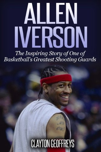 Allen Iverson: The Inspiring Story of One of Basketball's Greatest Shooting Guards (Basketball Biography Books, Band 11)