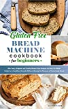 Gluten-Free Bread Machine Cookbook: 150+ Tasty, Original, and Totally Gluten-Free Recipes. An Easy-To-Follow Guide for a Healthier Lifestyle Without Missing the Pleasure of Homemade Bread