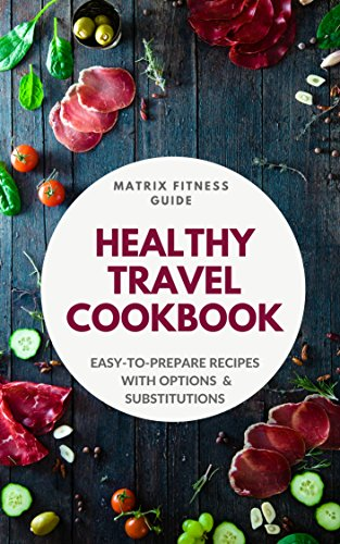 The Healthy Travel Cookbook: Easy-to-Prepare Recipes with Options and Substitutions (Matrix Fitness Guide) (English Edition)