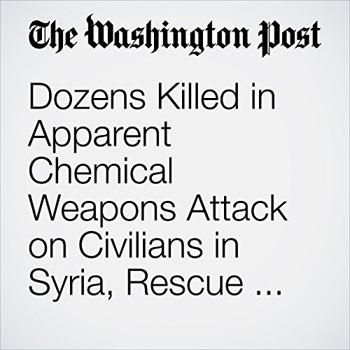 Dozens Killed in Apparent Chemical Weapons Attack on Civilians in Syria, Rescue Workers Say copertina