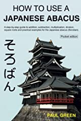How To Use A Japanese Abacus: A step-by-step guide to addition, subtraction, multiplication, division, square roots and practical examples for the Japanese abacus (Soroban). Paperback