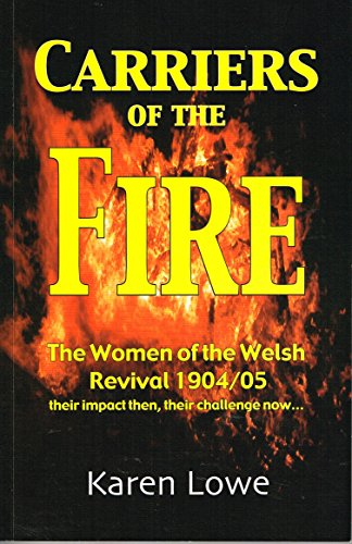 Carriers of the Fire: The Women of the Welsh Revival 1904/05 Their Impact Then,Their Challenge Now