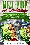 Meal Prep für Berufstätige: Über 50 leckere und schnelle clean-eating Rezepte inkl. fertigen Wochenplänen für eine gesunde Ernährung! - Lila Universe