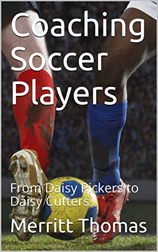 Coaching Soccer Players: From Daisy Pickers to Daisy Cutters (English Edition)