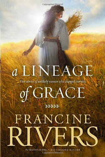 A Lineage of Grace: Five Stories of Unlikely Women Who Changed Eternity by Rivers, Francine (2009) Paperback
