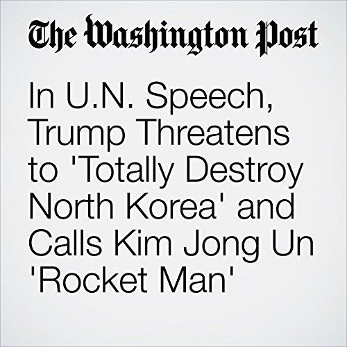 In U.N. Speech, Trump Threatens to 'Totally Destroy North Korea' and Calls Kim Jong Un 'Rocket Man' copertina