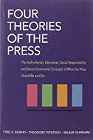 Four Theories of the Press: The Authoritarian, Litertarian, Social Responsibility, and Soviet Communist Concepts of What the Press Should Be and Do (Illini Books)