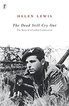 The Dead Still Cry Out: The Story of a Combat Cameraman by [Helen Lewis]