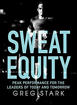 Sweat Equity: Peak Performance for the Leaders of Today and Tomorrow by [Greg Stark]