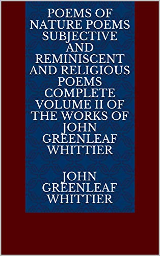 Poems of Nature Poems Subjective and Reminiscent and Religious Poems Complete Volume II of The Works of John Greenleaf Whittier (English Edition)