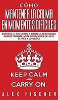 Cómo Mantener la Calma en Momentos Difíciles: Entrena a tu Cuerpo y Mente a Reaccionar Correctamente ante Situaciones de Alto Estrés y Ansiedad