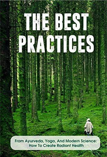 The Best Practices From Ayurveda, Yoga, And Modern Science How To Create Radiant...